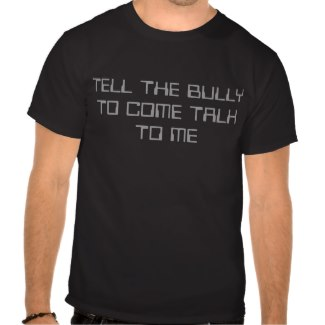 Tell The Bully To Come Talk To Me Shirts